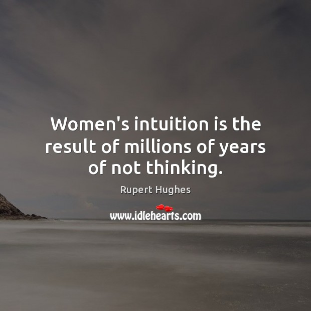 Women's intuition is the result of millions of years of not thinking. Image