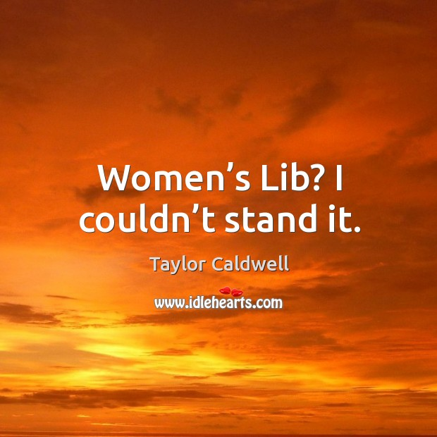 Women's lib? I couldn't stand it. Taylor Caldwell Picture Quote