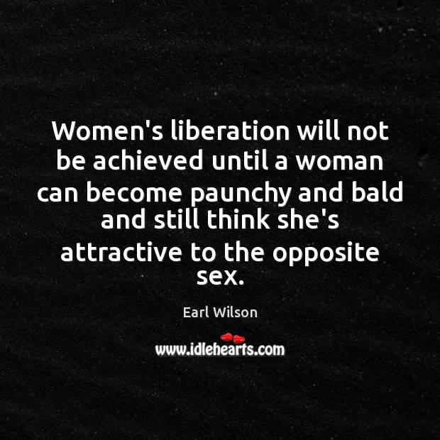 Women's liberation will not be achieved until a woman can become paunchy Image