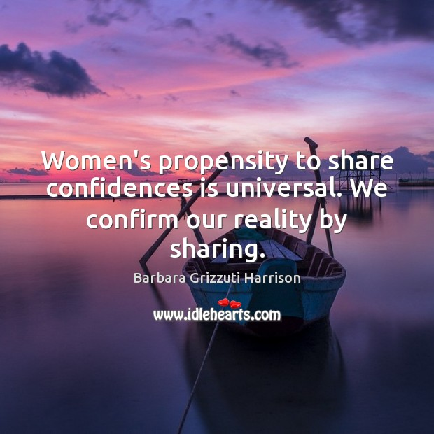 Women's propensity to share confidences is universal. We confirm our reality by sharing. Image