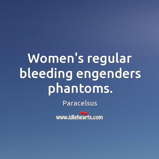Women's regular bleeding engenders phantoms. Paracelsus Picture Quote