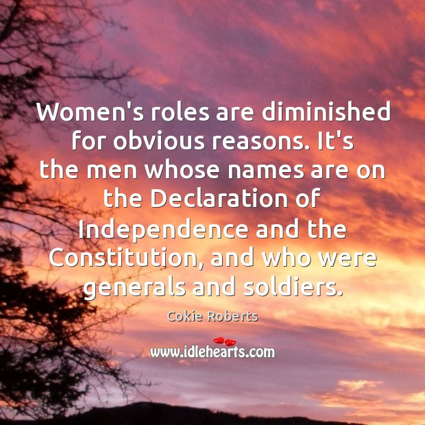 Women's roles are diminished for obvious reasons. It's the men whose names Cokie Roberts Picture Quote