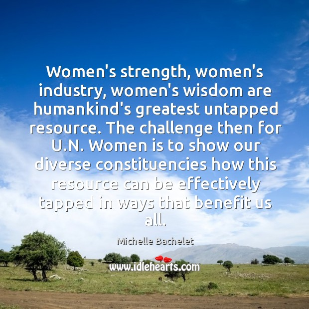 Women's strength, women's industry, women's wisdom are humankind's greatest untapped resource. The Michelle Bachelet Picture Quote