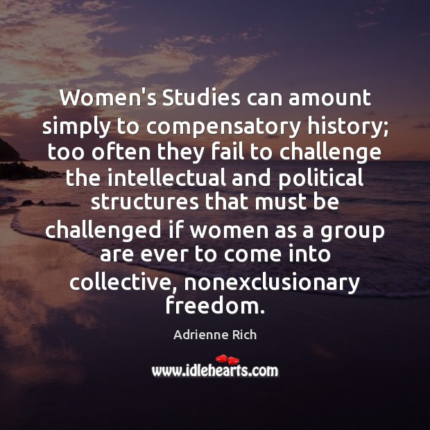 Women's Studies can amount simply to compensatory history; too often they fail Adrienne Rich Picture Quote