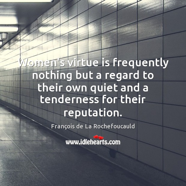 Women's virtue is frequently nothing but a regard to their own quiet Image