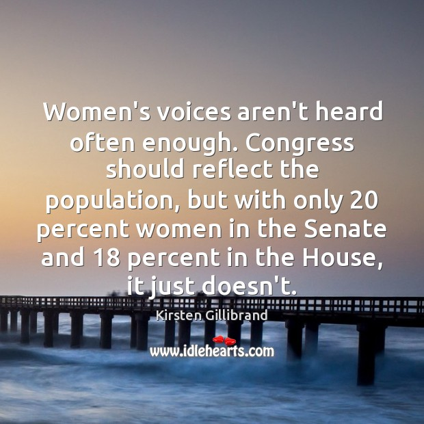 Women's voices aren't heard often enough. Congress should reflect the population, but Kirsten Gillibrand Picture Quote