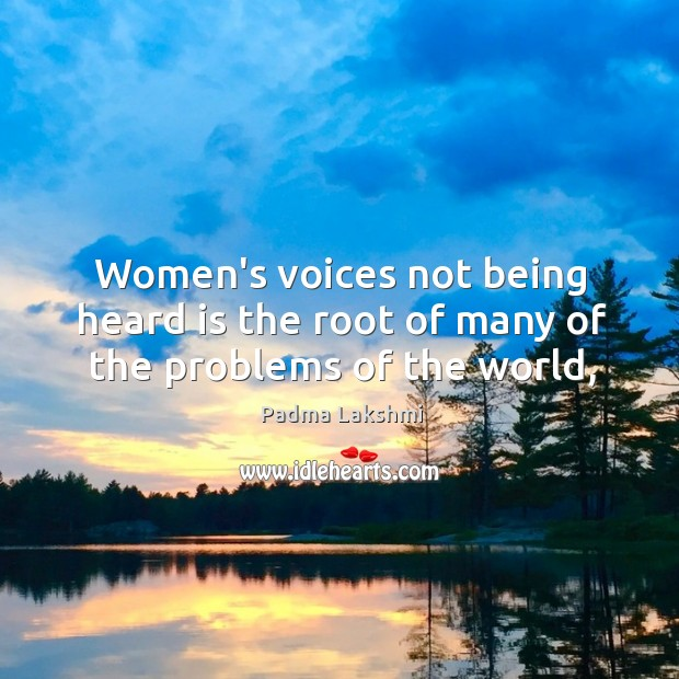 Image, Women's voices not being heard is the root of many of the problems of the world,