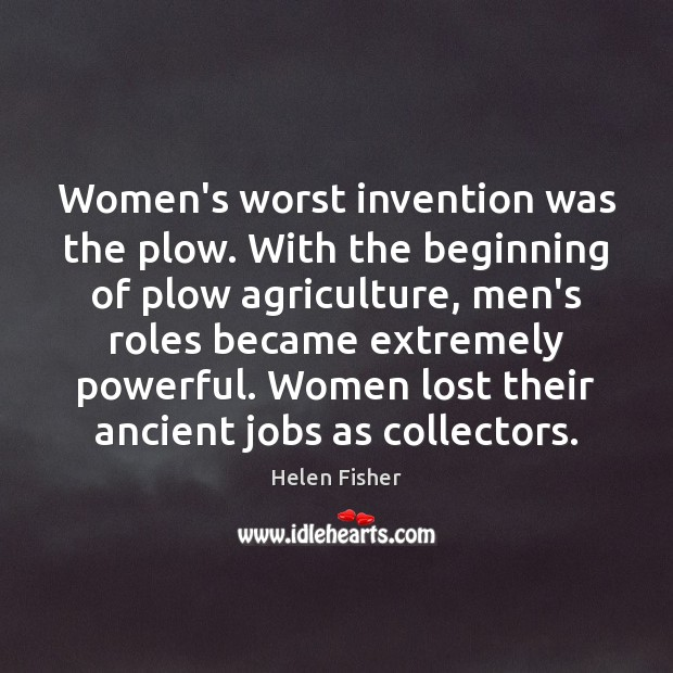 Helen Fisher Picture Quote image saying: Women's worst invention was the plow. With the beginning of plow agriculture,