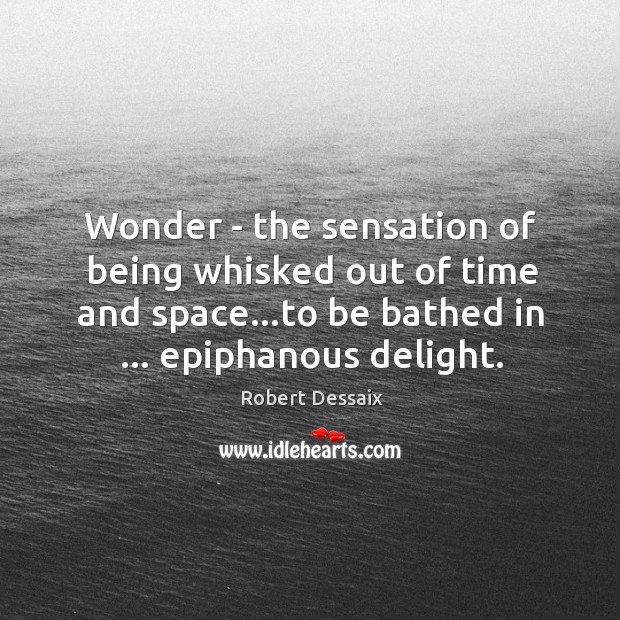 Image, Wonder – the sensation of being whisked out of time and space…