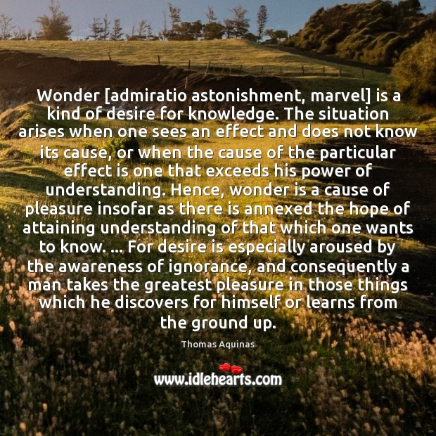 Wonder [admiratio astonishment, marvel] is a kind of desire for knowledge. The Image