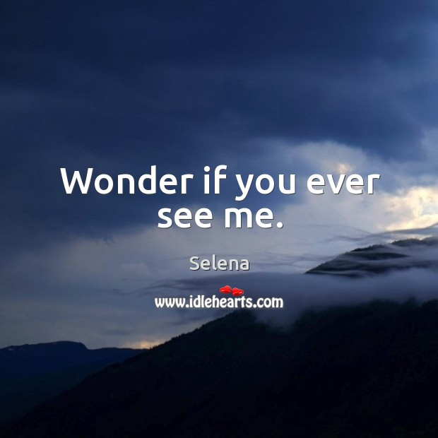 Wonder if you ever see me. Selena Picture Quote