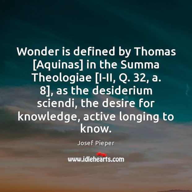 Wonder is defined by Thomas [Aquinas] in the Summa Theologiae [I-II, Q. 32, Image