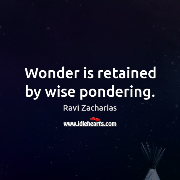 Wonder is retained by wise pondering. Image