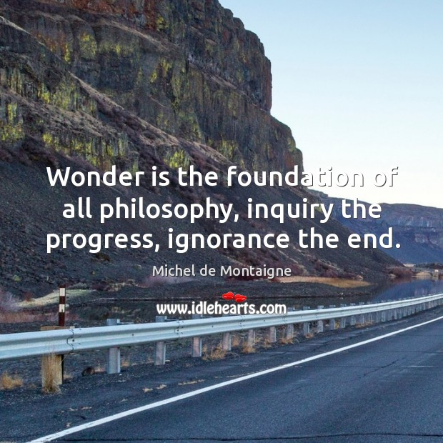 Image, Wonder is the foundation of all philosophy, inquiry the progress, ignorance the end.