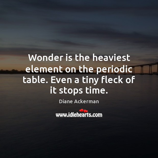 Wonder is the heaviest element on the periodic table. Even a tiny fleck of it stops time. Diane Ackerman Picture Quote