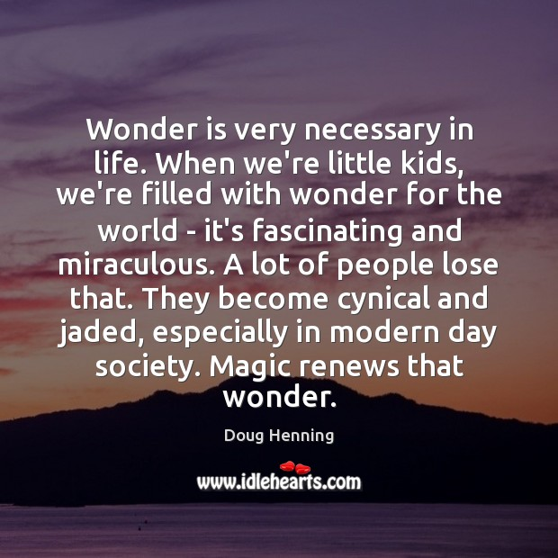 Wonder is very necessary in life. When we're little kids, we're filled Image