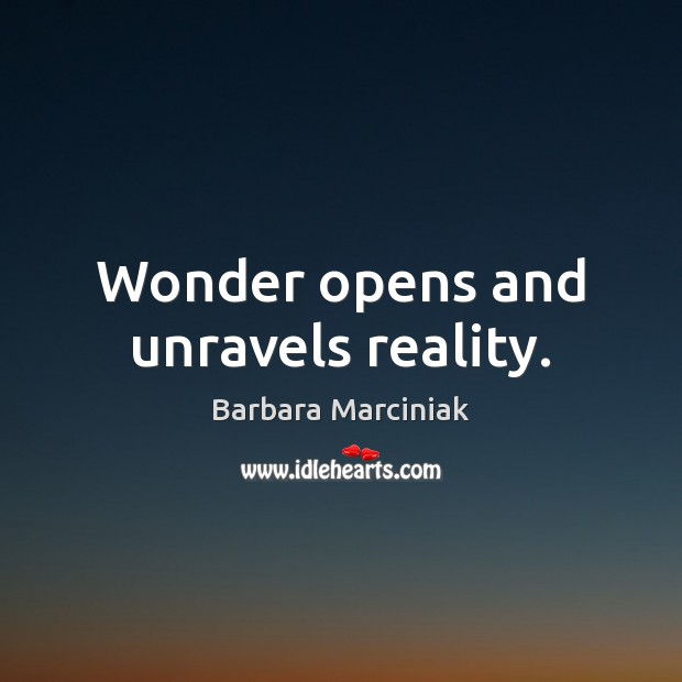 Wonder opens and unravels reality. Barbara Marciniak Picture Quote