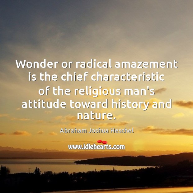 Wonder or radical amazement is the chief characteristic of the religious man's Abraham Joshua Heschel Picture Quote