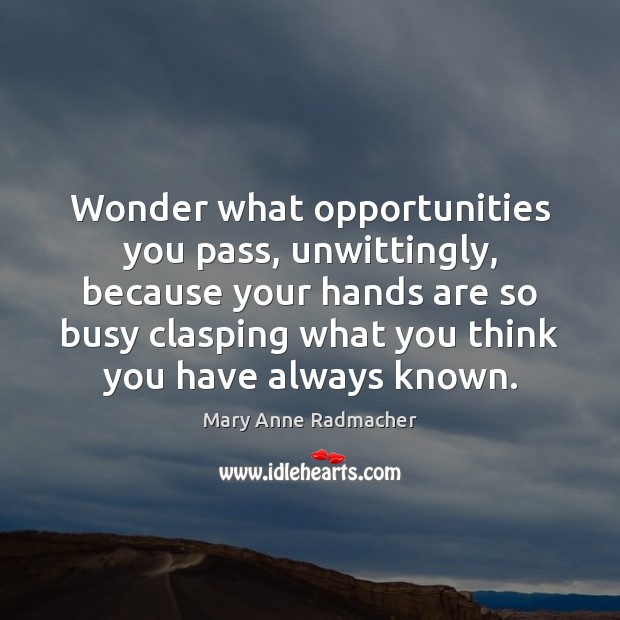 Wonder what opportunities you pass, unwittingly, because your hands are so busy Mary Anne Radmacher Picture Quote