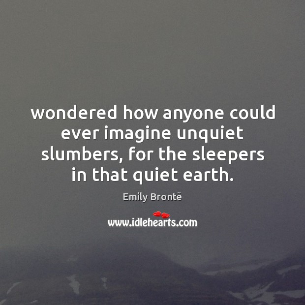 Wondered how anyone could ever imagine unquiet slumbers, for the sleepers in Emily Brontë Picture Quote