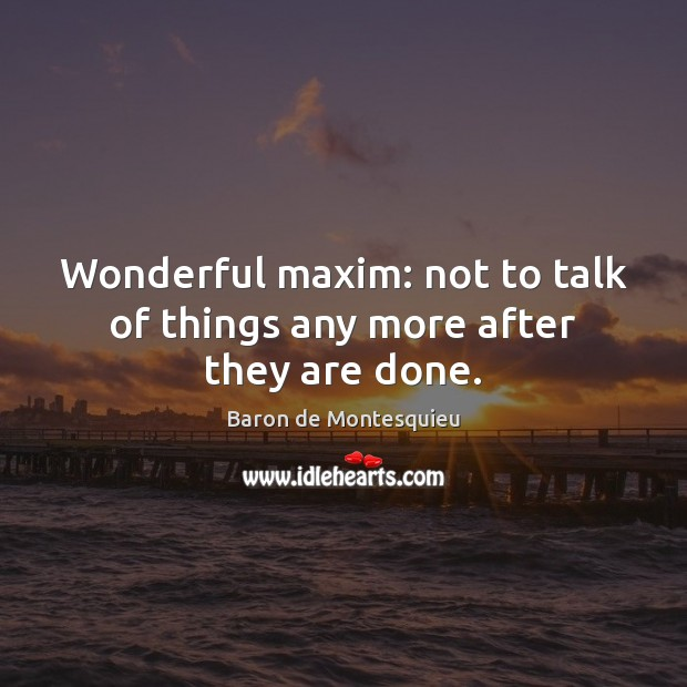 Image, Wonderful maxim: not to talk of things any more after they are done.