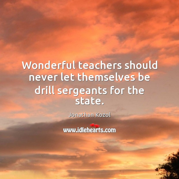 Wonderful teachers should never let themselves be drill sergeants for the state. Jonathan Kozol Picture Quote