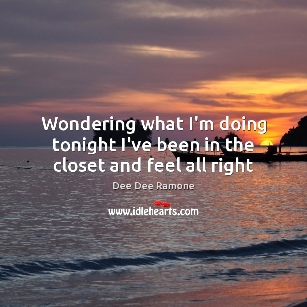 Wondering what I'm doing tonight I've been in the closet and feel all right Dee Dee Ramone Picture Quote