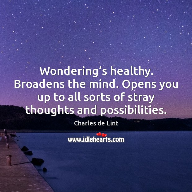Wondering's healthy. Broadens the mind. Opens you up to all sorts Charles de Lint Picture Quote