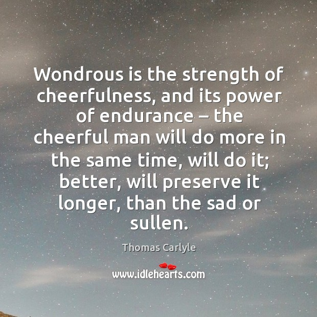 Wondrous is the strength of cheerfulness, and its power of endurance – the cheerful man will do more in the same time Image