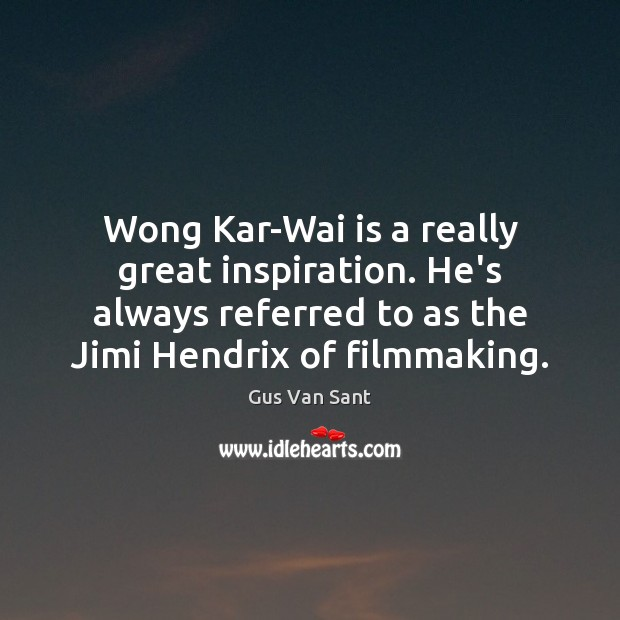 Wong Kar-Wai is a really great inspiration. He's always referred to as Image