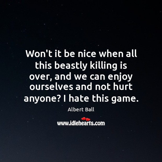 Won't it be nice when all this beastly killing is over, and Be Nice Quotes Image