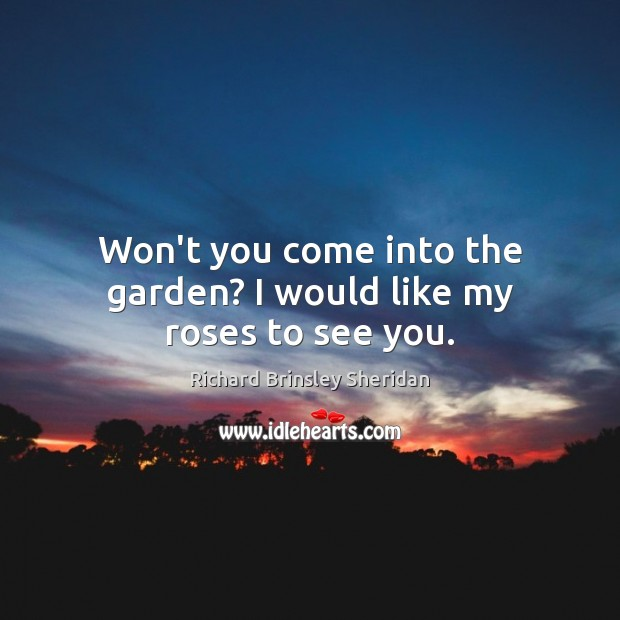 Won't you come into the garden? I would like my roses to see you. Richard Brinsley Sheridan Picture Quote