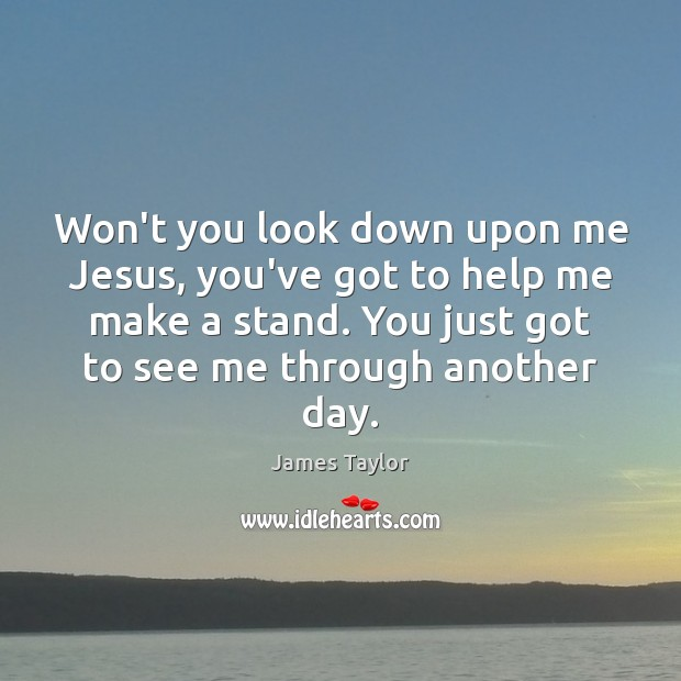 Won't you look down upon me Jesus, you've got to help me James Taylor Picture Quote