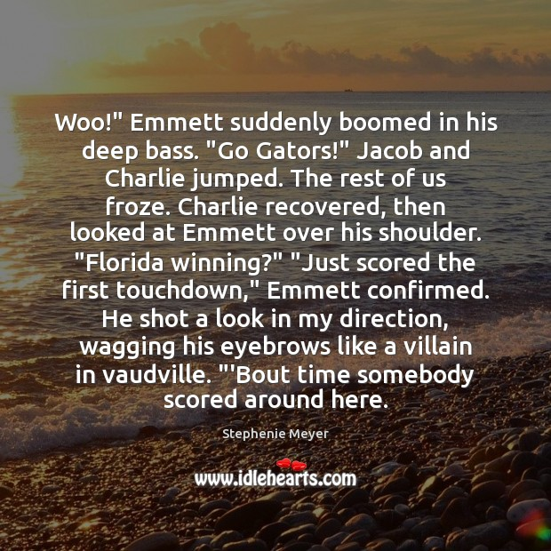 "Woo!"" Emmett suddenly boomed in his deep bass. ""Go Gators!"" Jacob and Stephenie Meyer Picture Quote"