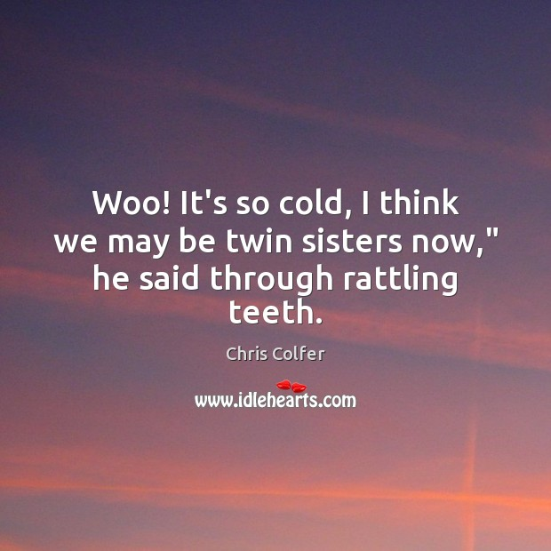 """Woo! It's so cold, I think we may be twin sisters now,"""" he said through rattling teeth. Chris Colfer Picture Quote"""