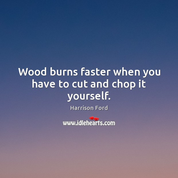 Image, Wood burns faster when you have to cut and chop it yourself.