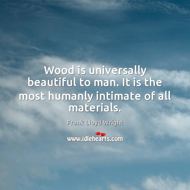 Wood is universally beautiful to man. It is the most humanly intimate of all materials. Frank Lloyd Wright Picture Quote