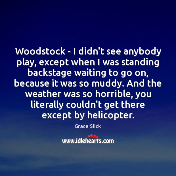 Woodstock – I didn't see anybody play, except when I was standing Grace Slick Picture Quote