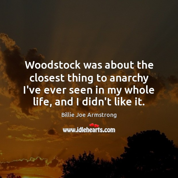 Woodstock was about the closest thing to anarchy I've ever seen in Billie Joe Armstrong Picture Quote