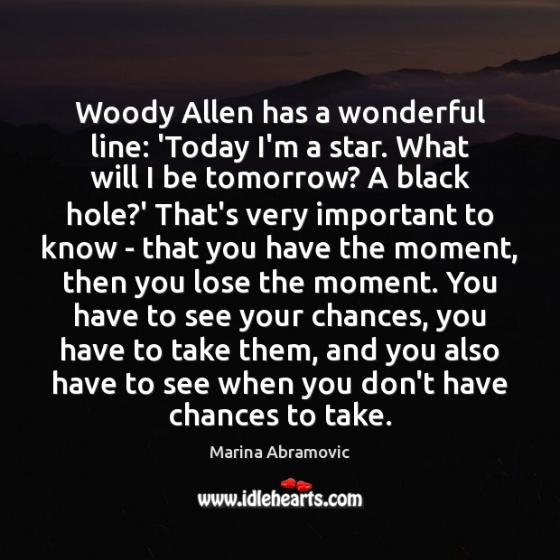 Image, Woody Allen has a wonderful line: 'Today I'm a star. What will