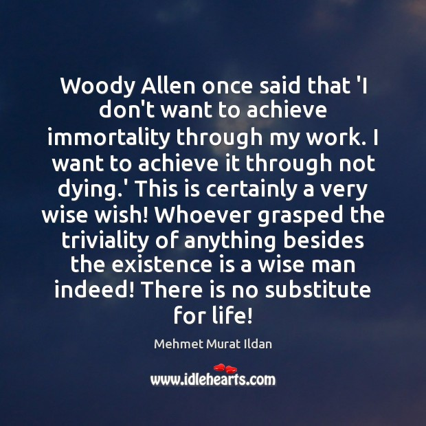 Image, Woody Allen once said that 'I don't want to achieve immortality through