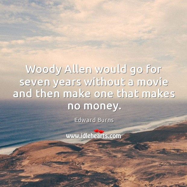 Woody allen would go for seven years without a movie and then make one that makes no money. Edward Burns Picture Quote