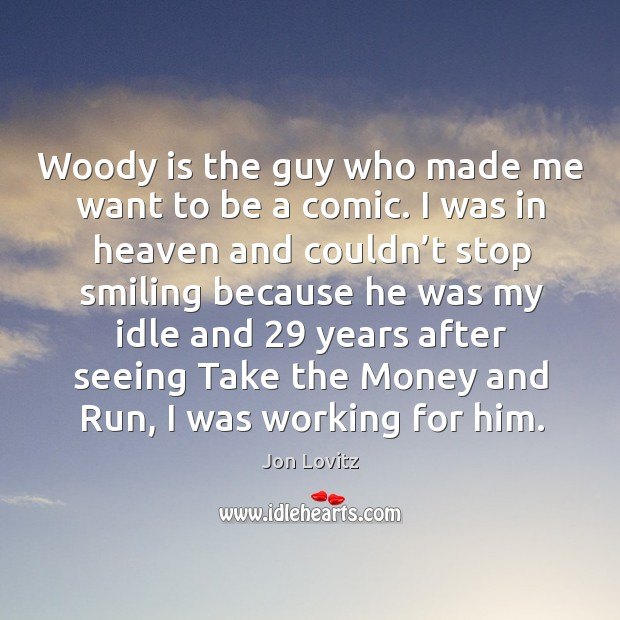 Woody is the guy who made me want to be a comic. I was in heaven and couldn't stop smiling because. Jon Lovitz Picture Quote