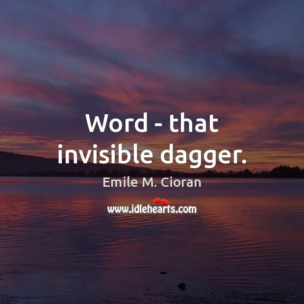 Word – that invisible dagger. Emile M. Cioran Picture Quote