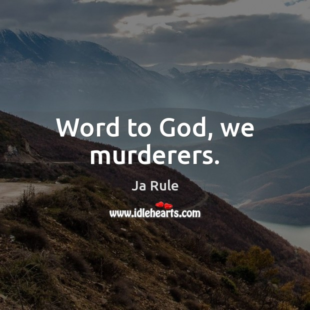 Word to God, we murderers. Image