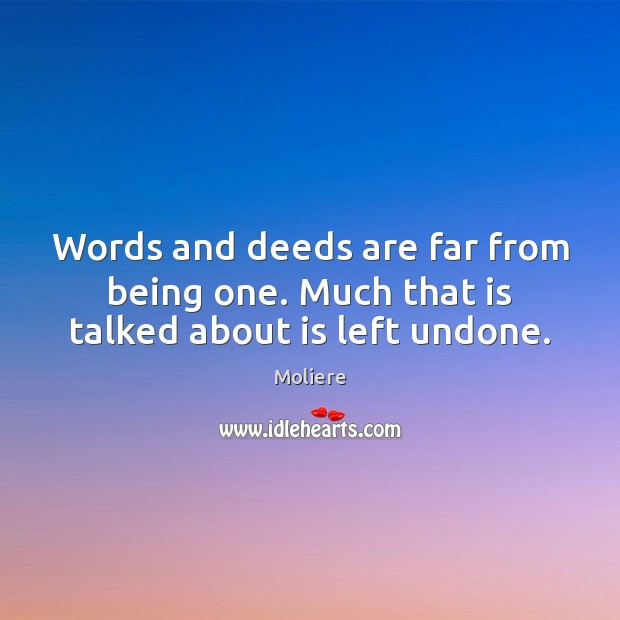 Words and deeds are far from being one. Much that is talked about is left undone. Image