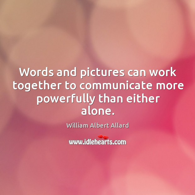 Image, Words and pictures can work together to communicate more powerfully than either alone.