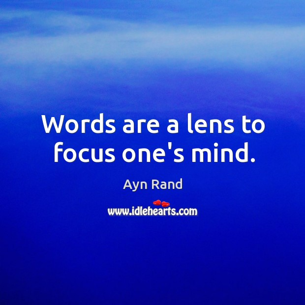 Words are a lens to focus one's mind. Image