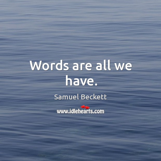 Words are all we have. Image