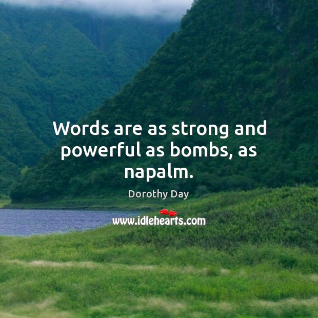Words are as strong and powerful as bombs, as napalm. Dorothy Day Picture Quote